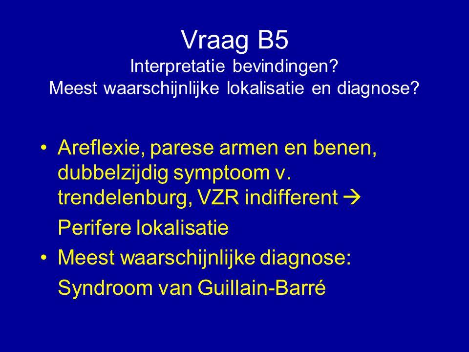 Vraag B5 Interpretatie bevindingen? Meest waarschijnlijke lokalisatie en diagnose? Areflexie, parese armen en benen, dubbelzijdig symptoom v. trendele