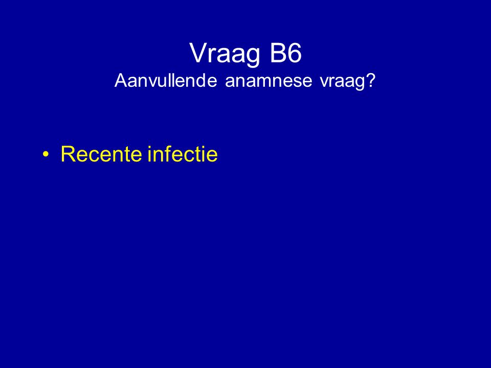 Vraag B6 Aanvullende anamnese vraag? Recente infectie