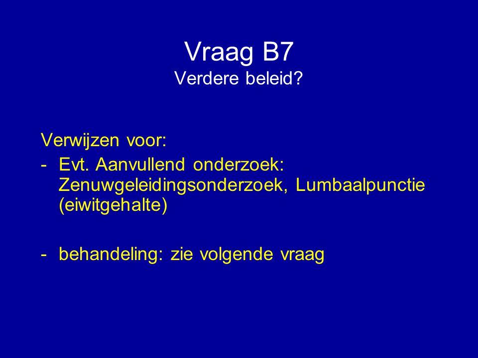 Vraag B7 Verdere beleid? Verwijzen voor: -Evt. Aanvullend onderzoek: Zenuwgeleidingsonderzoek, Lumbaalpunctie (eiwitgehalte) -behandeling: zie volgend