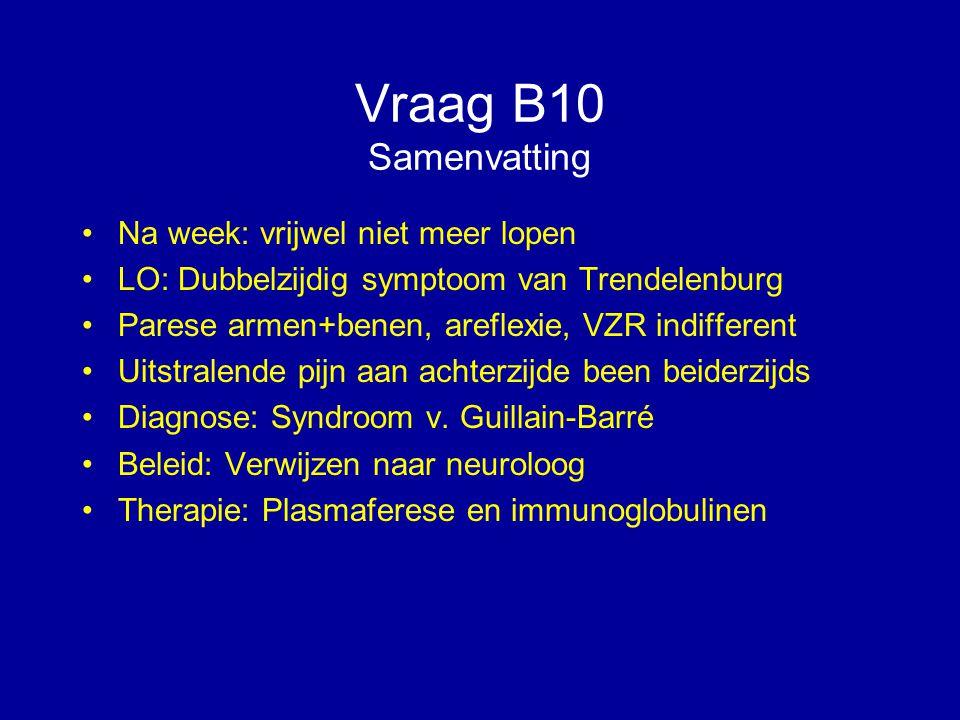 Vraag B10 Samenvatting Na week: vrijwel niet meer lopen LO: Dubbelzijdig symptoom van Trendelenburg Parese armen+benen, areflexie, VZR indifferent Uit