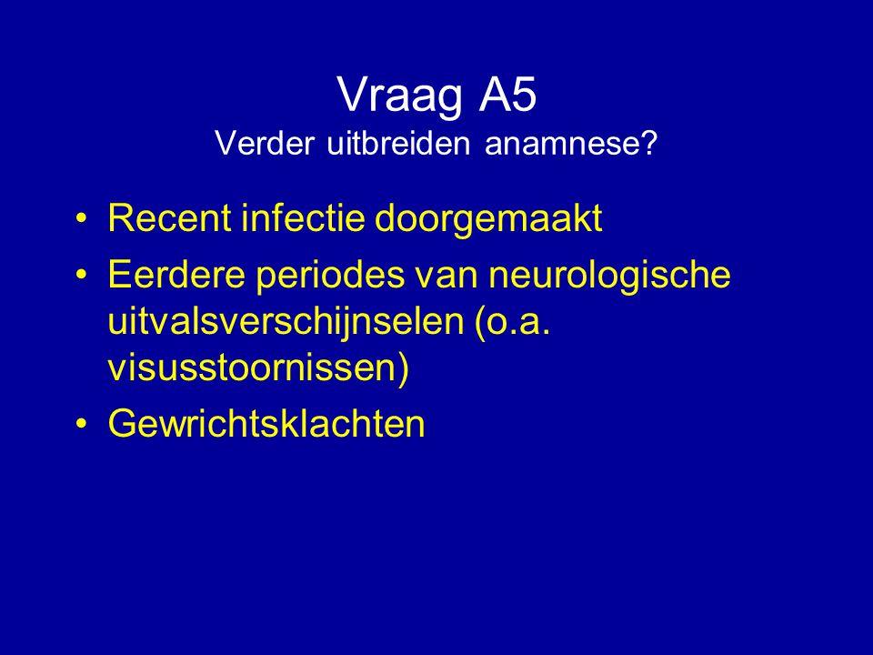 Vraag A5 Verder uitbreiden anamnese? Recent infectie doorgemaakt Eerdere periodes van neurologische uitvalsverschijnselen (o.a. visusstoornissen) Gewr