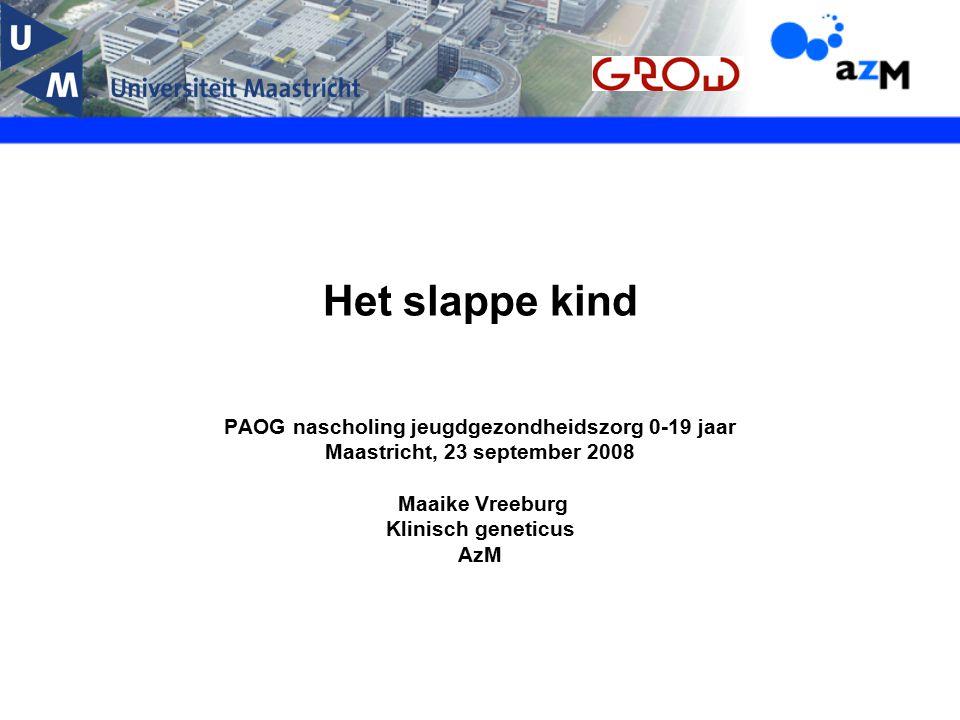Het slappe kind PAOG nascholing jeugdgezondheidszorg 0-19 jaar Maastricht, 23 september 2008 Maaike Vreeburg Klinisch geneticus AzM