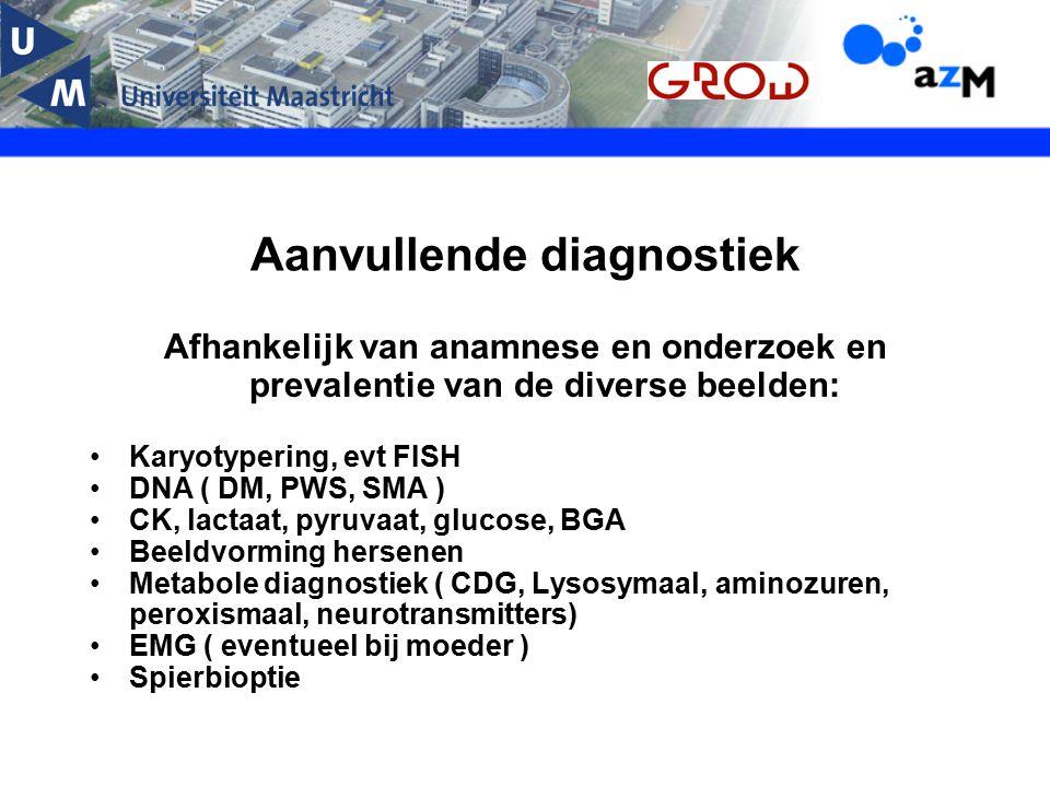Aanvullende diagnostiek Afhankelijk van anamnese en onderzoek en prevalentie van de diverse beelden: Karyotypering, evt FISH DNA ( DM, PWS, SMA ) CK,