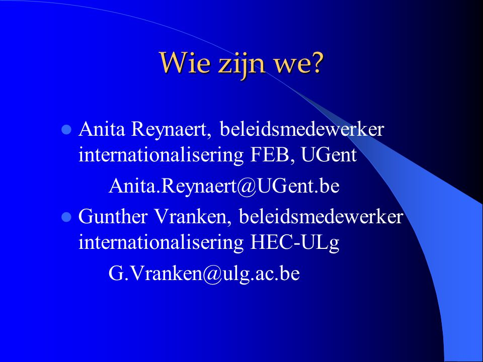 Wie zijn we? Anita Reynaert, beleidsmedewerker internationalisering FEB, UGent Anita.Reynaert@UGent.be Gunther Vranken, beleidsmedewerker internationa