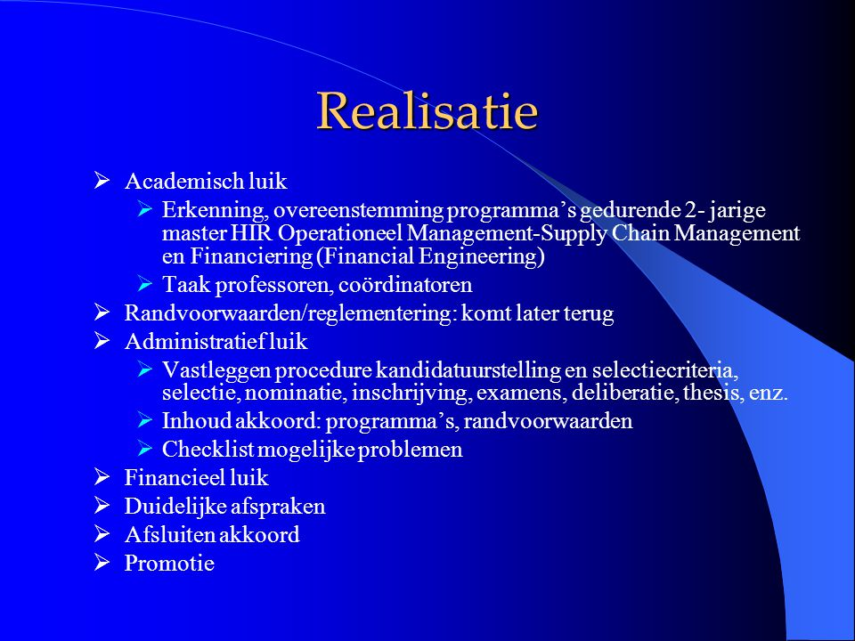 Realisatie  Academisch luik  Erkenning, overeenstemming programma's gedurende 2- jarige master HIR Operationeel Management-Supply Chain Management en Financiering (Financial Engineering)  Taak professoren, coördinatoren  Randvoorwaarden/reglementering: komt later terug  Administratief luik  Vastleggen procedure kandidatuurstelling en selectiecriteria, selectie, nominatie, inschrijving, examens, deliberatie, thesis, enz.