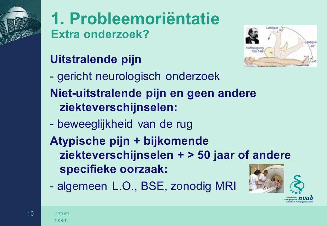 datum naam 10 1. Probleemoriëntatie Extra onderzoek? Uitstralende pijn - gericht neurologisch onderzoek Niet-uitstralende pijn en geen andere ziekteve