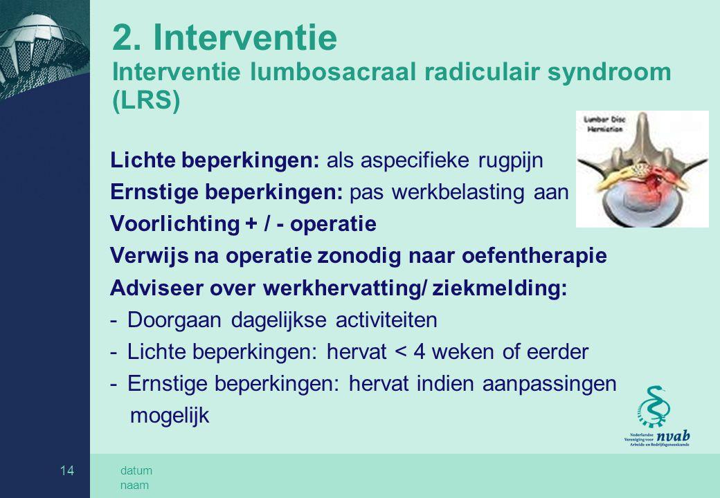 datum naam 14 2. Interventie Interventie lumbosacraal radiculair syndroom (LRS) Lichte beperkingen: als aspecifieke rugpijn Ernstige beperkingen: pas