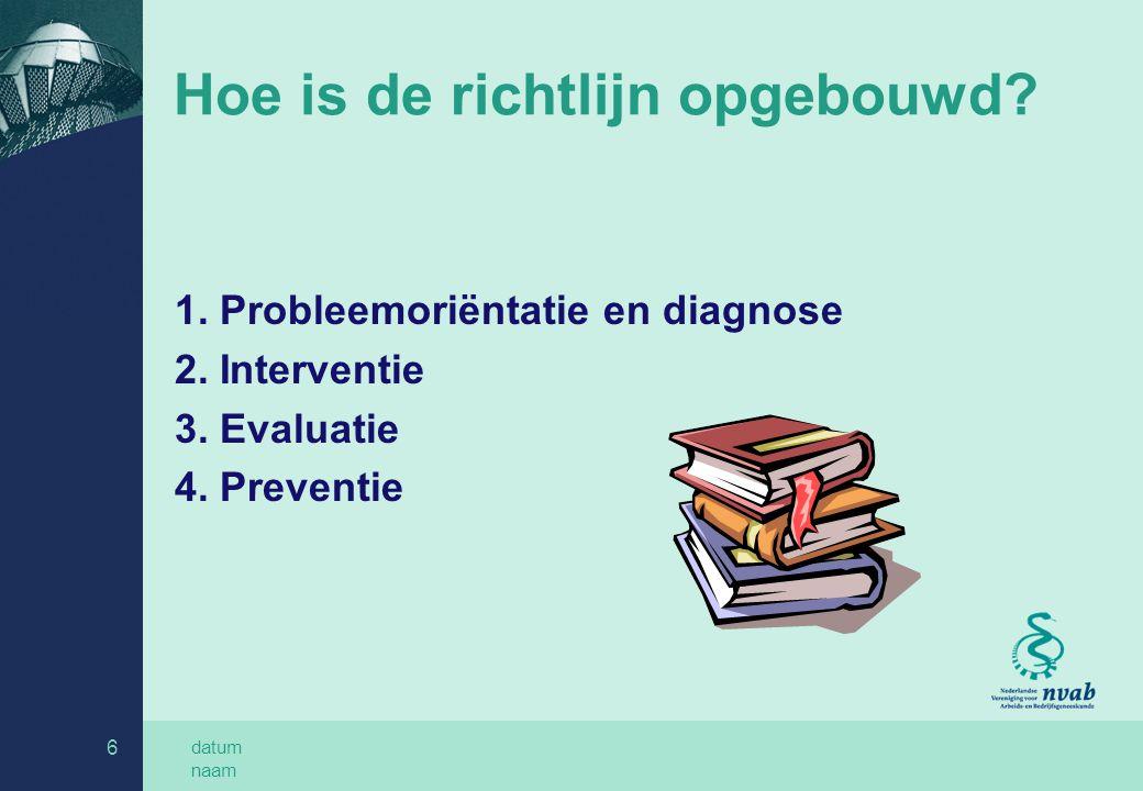 datum naam 6 Hoe is de richtlijn opgebouwd? 1. Probleemoriëntatie en diagnose 2. Interventie 3. Evaluatie 4. Preventie