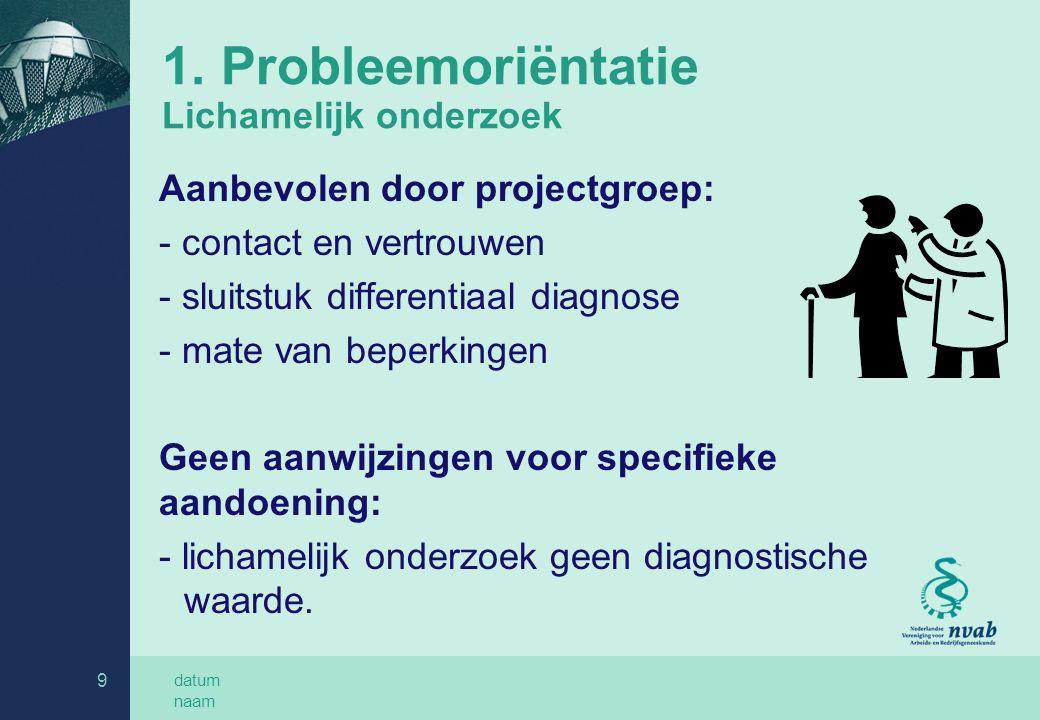 datum naam 9 1. Probleemoriëntatie Lichamelijk onderzoek Aanbevolen door projectgroep: - contact en vertrouwen - sluitstuk differentiaal diagnose - ma