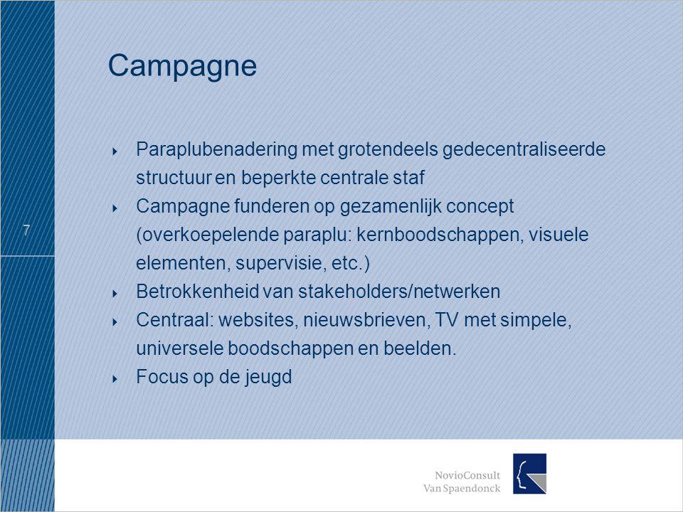 7 Campagne  Paraplubenadering met grotendeels gedecentraliseerde structuur en beperkte centrale staf  Campagne funderen op gezamenlijk concept (overkoepelende paraplu: kernboodschappen, visuele elementen, supervisie, etc.)  Betrokkenheid van stakeholders/netwerken  Centraal: websites, nieuwsbrieven, TV met simpele, universele boodschappen en beelden.
