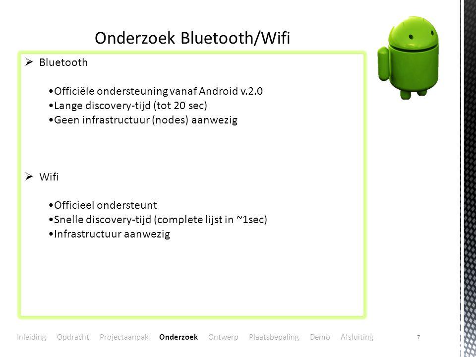 7 Onderzoek Bluetooth/Wifi  Bluetooth Officiële ondersteuning vanaf Android v.2.0 Lange discovery-tijd (tot 20 sec) Geen infrastructuur (nodes) aanwezig  Wifi Officieel ondersteunt Snelle discovery-tijd (complete lijst in ~1sec) Infrastructuur aanwezig Inleiding Opdracht Projectaanpak Onderzoek Ontwerp Plaatsbepaling Demo Afsluiting
