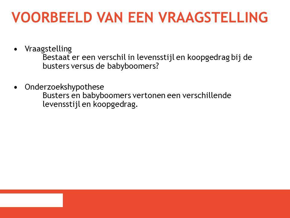 VOORBEELD VAN EEN VRAAGSTELLING Vraagstelling Bestaat er een verschil in levensstijl en koopgedrag bij de busters versus de babyboomers? Onderzoekshyp