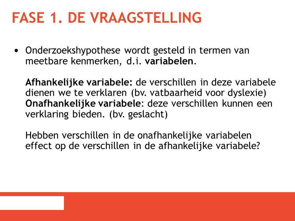 FASE 1. DE VRAAGSTELLING Onderzoekshypothese wordt gesteld in termen van meetbare kenmerken, d.i. variabelen. Afhankelijke variabele: de verschillen i