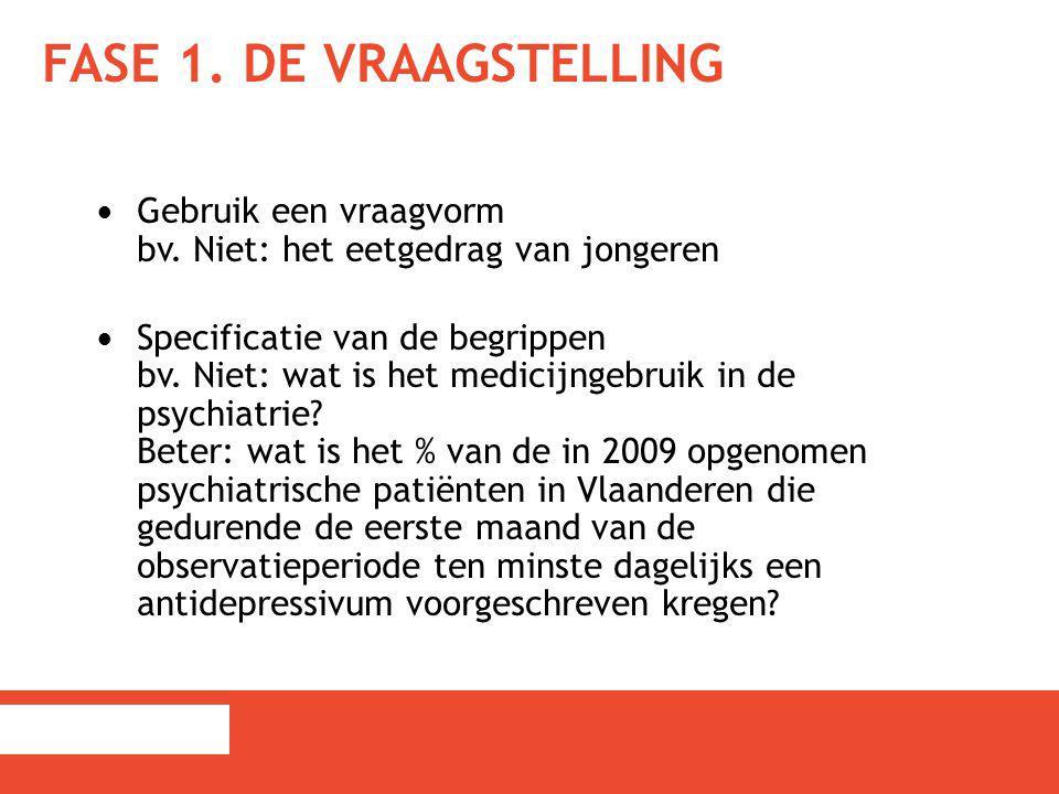 FASE 1. DE VRAAGSTELLING Gebruik een vraagvorm bv. Niet: het eetgedrag van jongeren Specificatie van de begrippen bv. Niet: wat is het medicijngebruik