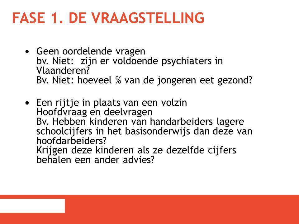 FASE 1. DE VRAAGSTELLING Geen oordelende vragen bv. Niet: zijn er voldoende psychiaters in Vlaanderen? Bv. Niet: hoeveel % van de jongeren eet gezond?