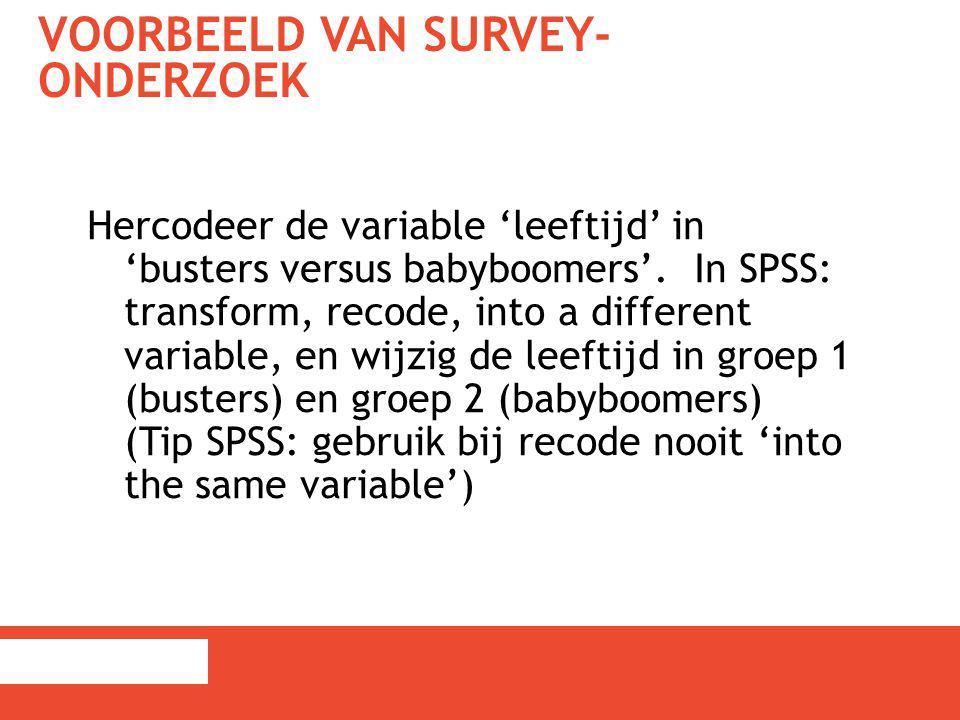 VOORBEELD VAN SURVEY- ONDERZOEK Hercodeer de variable 'leeftijd' in 'busters versus babyboomers'. In SPSS: transform, recode, into a different variabl