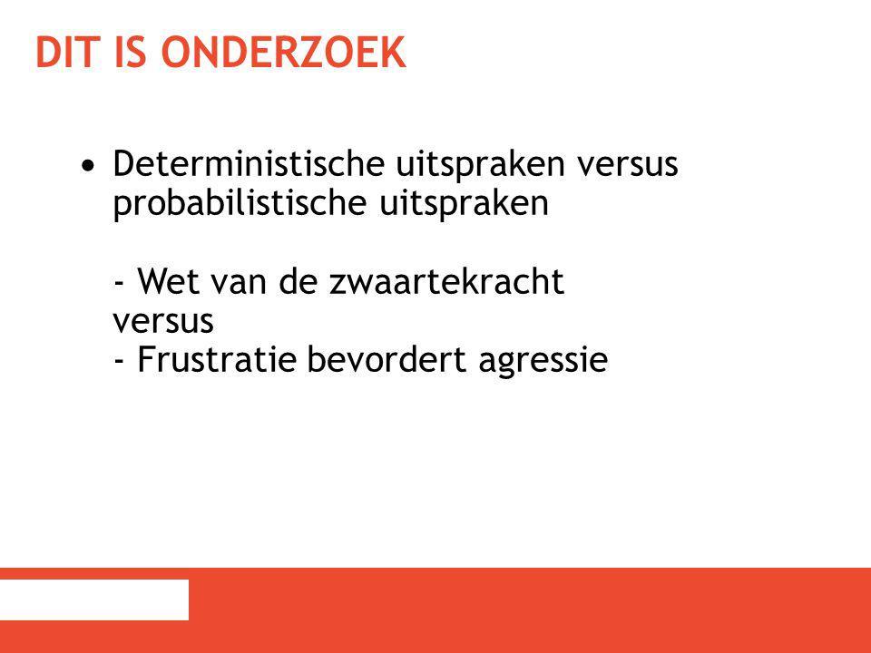 DIT IS ONDERZOEK Deterministische uitspraken versus probabilistische uitspraken - Wet van de zwaartekracht versus - Frustratie bevordert agressie