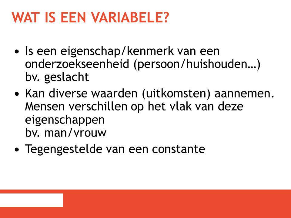 WAT IS EEN VARIABELE? Is een eigenschap/kenmerk van een onderzoekseenheid (persoon/huishouden…) bv. geslacht Kan diverse waarden (uitkomsten) aannemen