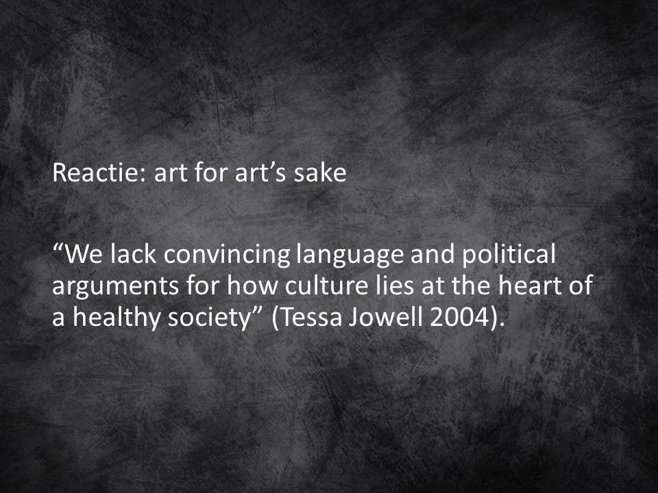 "Reactie: art for art's sake ""We lack convincing language and political arguments for how culture lies at the heart of a healthy society"" (Tessa Jowell"