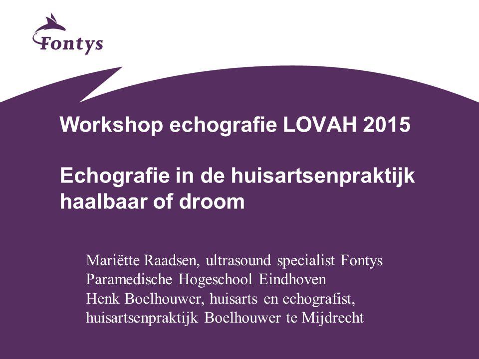 Workshop echografie LOVAH 2015 Echografie in de huisartsenpraktijk haalbaar of droom Mariëtte Raadsen, ultrasound specialist Fontys Paramedische Hoges