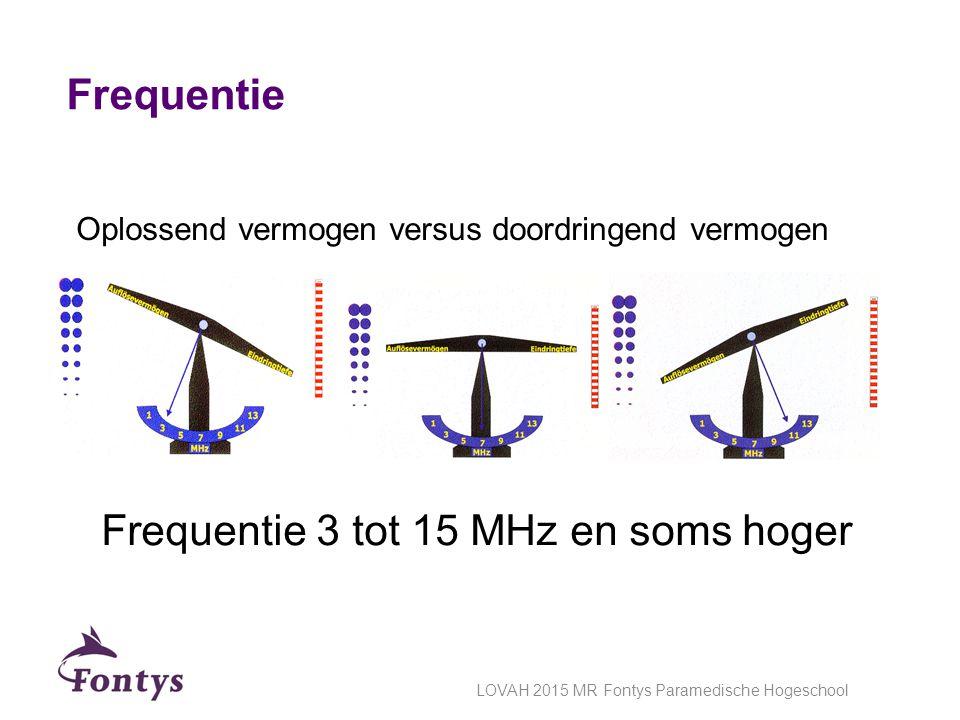 Frequentie Frequentie 3 tot 15 MHz en soms hoger Oplossend vermogen versus doordringend vermogen LOVAH 2015 MR Fontys Paramedische Hogeschool