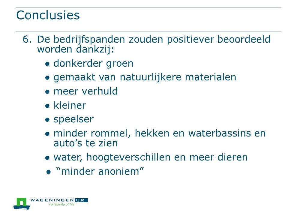 Conclusies 6.De bedrijfspanden zouden positiever beoordeeld worden dankzij: ●donkerder groen ●gemaakt van natuurlijkere materialen ●meer verhuld ●klei