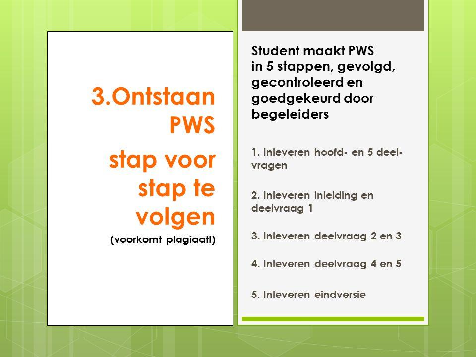 3.Ontstaan PWS stap voor stap te volgen (voorkomt plagiaat!) Student maakt PWS in 5 stappen, gevolgd, gecontroleerd en goedgekeurd door begeleiders 1.