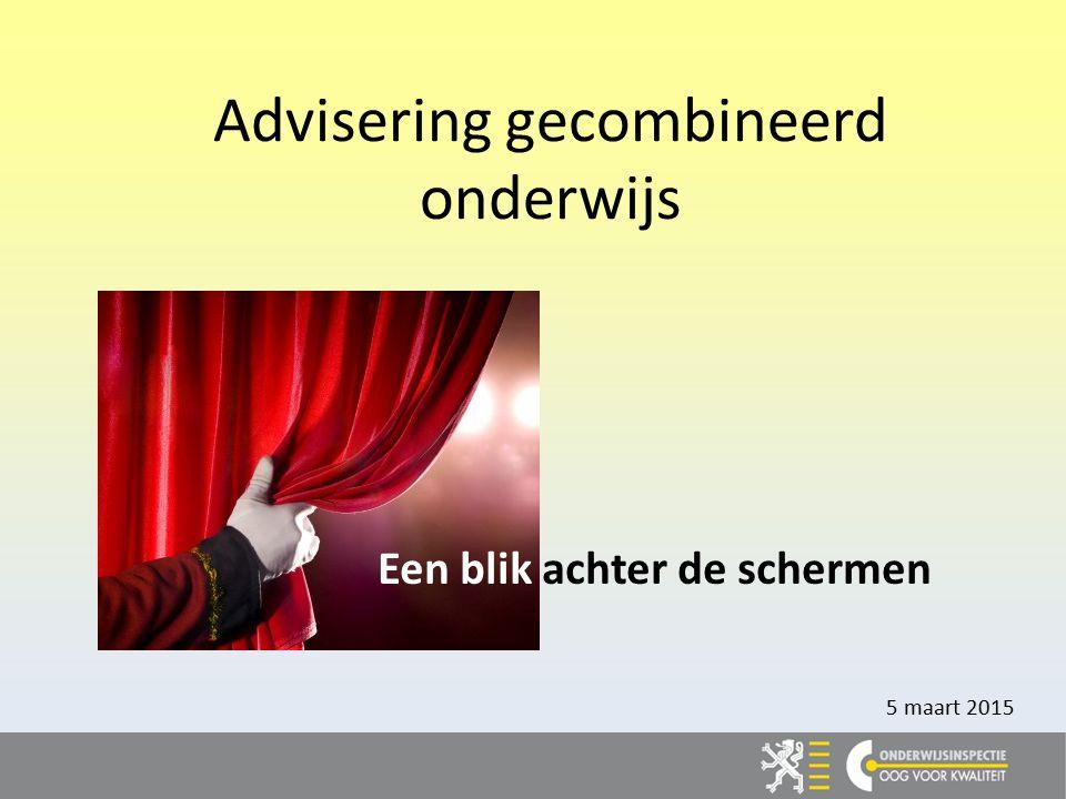 Advisering gecombineerd onderwijs Een blik achter de schermen 5 maart 2015