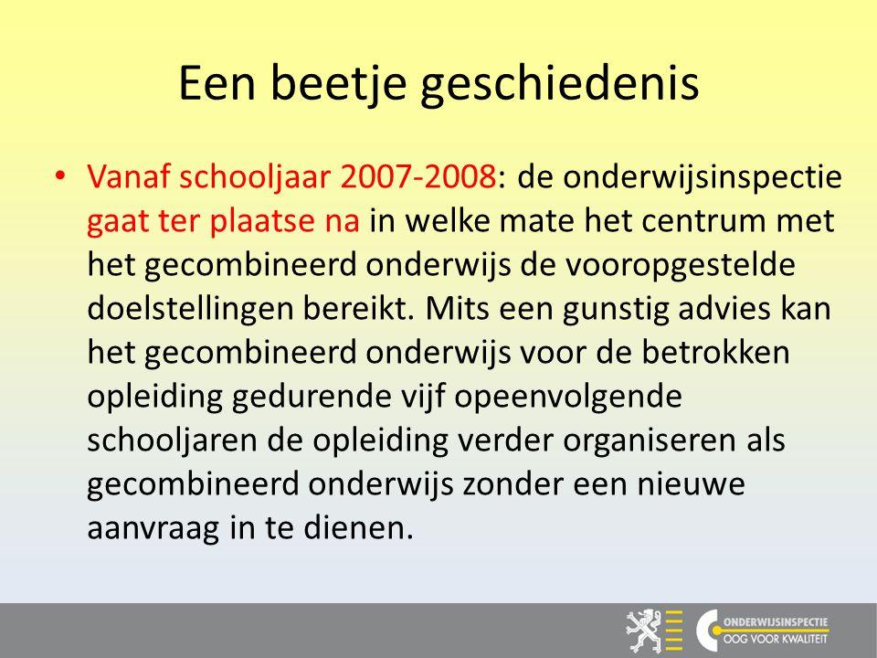 Een beetje geschiedenis Vanaf schooljaar 2007-2008: de onderwijsinspectie gaat ter plaatse na in welke mate het centrum met het gecombineerd onderwijs de vooropgestelde doelstellingen bereikt.
