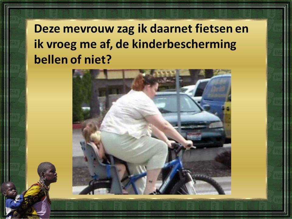 Deze mevrouw zag ik daarnet fietsen en ik vroeg me af, de kinderbescherming bellen of niet?