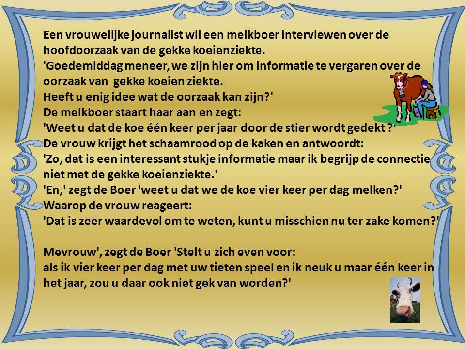 Een vrouwelijke journalist wil een melkboer interviewen over de hoofdoorzaak van de gekke koeienziekte. 'Goedemiddag meneer, we zijn hier om informati