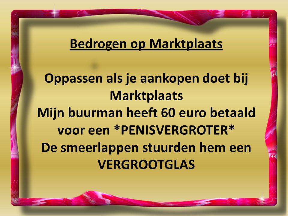 Bedrogen op Marktplaats Oppassen als je aankopen doet bij Marktplaats Mijn buurman heeft 60 euro betaald voor een *PENISVERGROTER* De smeerlappen stuu