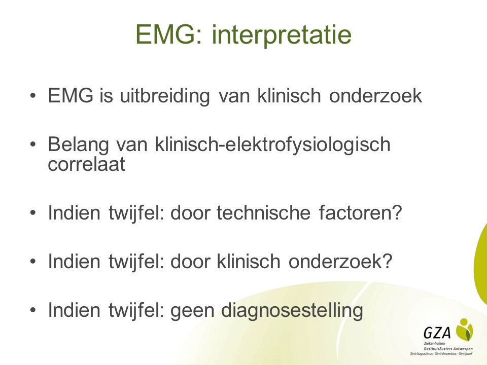 EMG: interpretatie EMG is uitbreiding van klinisch onderzoek Belang van klinisch-elektrofysiologisch correlaat Indien twijfel: door technische factore