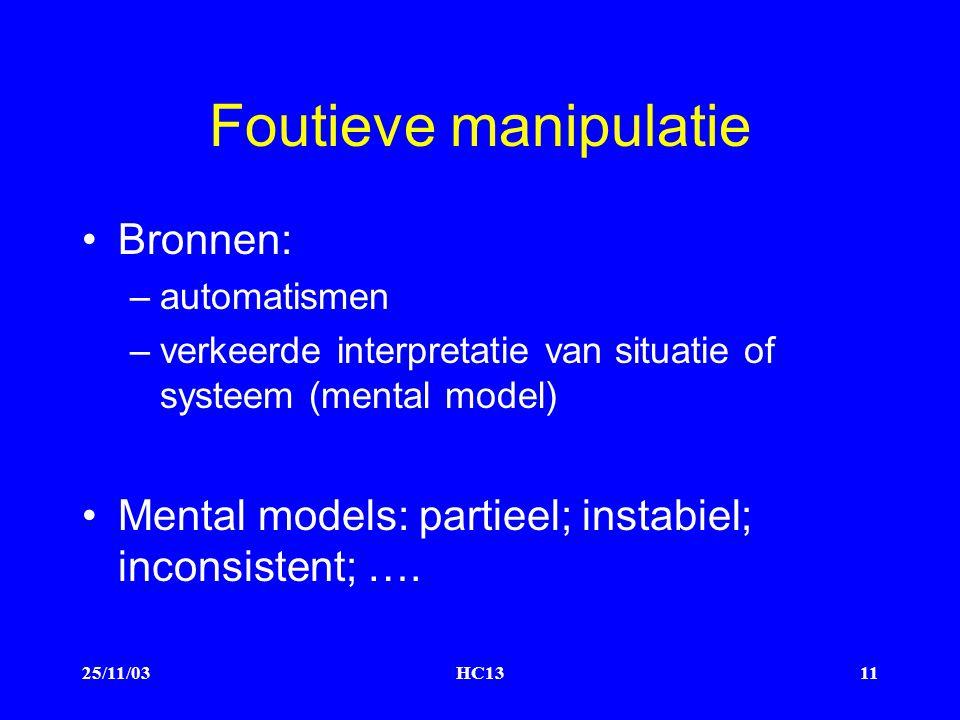 25/11/03HC1311 Foutieve manipulatie Bronnen: –automatismen –verkeerde interpretatie van situatie of systeem (mental model) Mental models: partieel; instabiel; inconsistent; ….