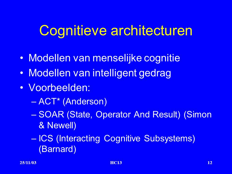 25/11/03HC1312 Cognitieve architecturen Modellen van menselijke cognitie Modellen van intelligent gedrag Voorbeelden: –ACT* (Anderson) –SOAR (State, Operator And Result) (Simon & Newell) –ICS (Interacting Cognitive Subsystems) (Barnard)