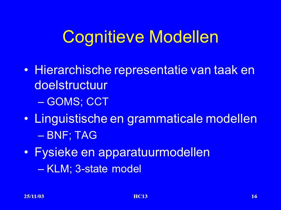25/11/03HC1316 Cognitieve Modellen Hierarchische representatie van taak en doelstructuur –GOMS; CCT Linguistische en grammaticale modellen –BNF; TAG Fysieke en apparatuurmodellen –KLM; 3-state model