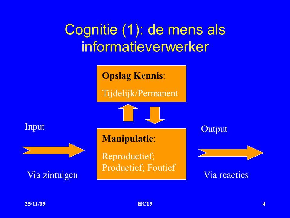 25/11/03HC134 Cognitie (1): de mens als informatieverwerker Opslag Kennis: Tijdelijk/Permanent Manipulatie: Reproductief; Productief; Foutief Input Output Via zintuigenVia reacties