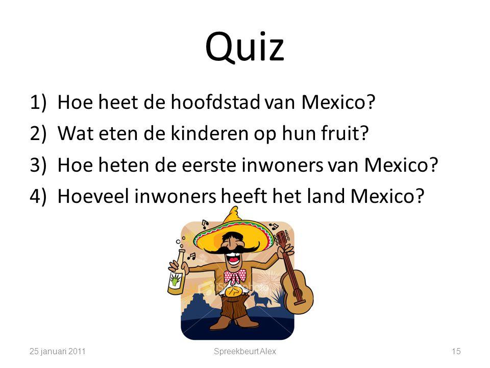 Quiz 25 januari 2011Spreekbeurt Alex15 1)Hoe heet de hoofdstad van Mexico? 2)Wat eten de kinderen op hun fruit? 3)Hoe heten de eerste inwoners van Mex