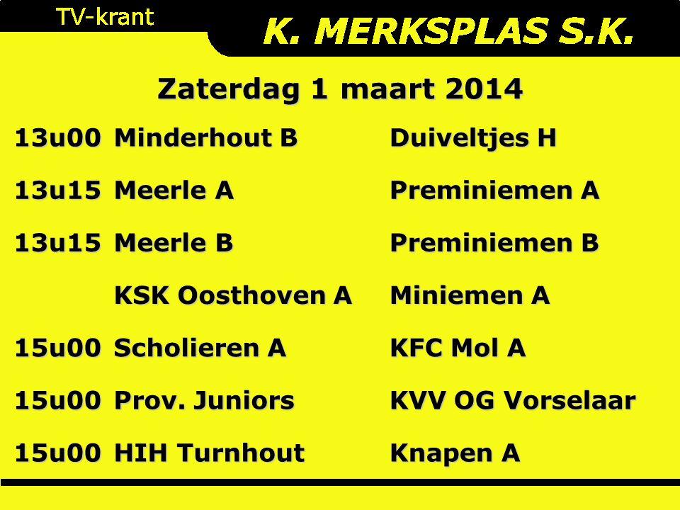 Zaterdag 1 maart 2014 13u00 Minderhout B Duiveltjes H 13u15 Meerle A Preminiemen A 13u15 Meerle B Preminiemen B KSK Oosthoven A Miniemen A 15u00 Scholieren A KFC Mol A 15u00 Prov.