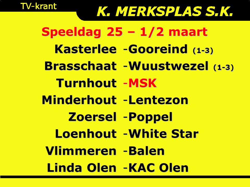 Speeldag 25 – 1/2 maart KasterleeBrasschaatTurnhoutMinderhoutZoerselLoenhoutVlimmeren Linda Olen -Gooreind (1-3) -Wuustwezel (1-3) -MSK -Lentezon -Poppel -White Star -Balen -KAC Olen