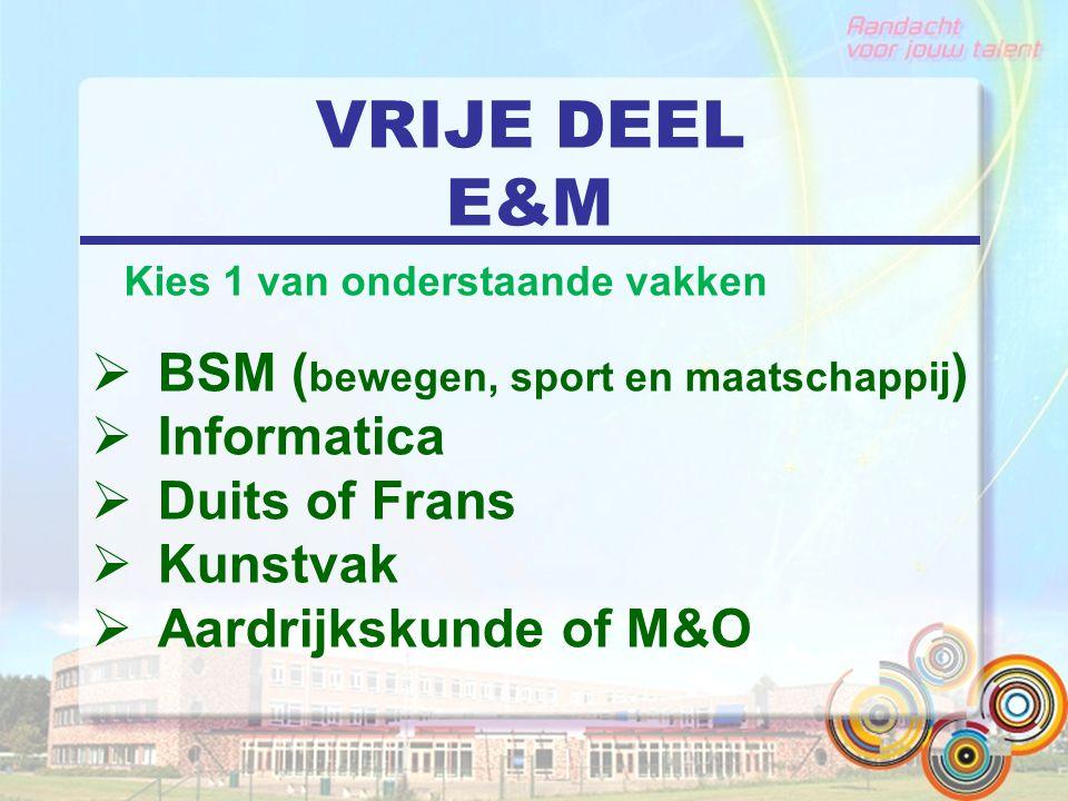VRIJE DEEL E&M  BSM ( bewegen, sport en maatschappij )  Informatica  Duits of Frans  Kunstvak  Aardrijkskunde of M&O Kies 1 van onderstaande vakk