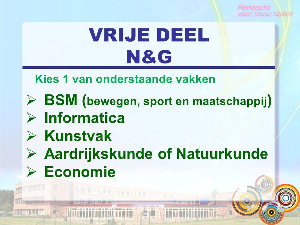 VRIJE DEEL N&G  BSM ( bewegen, sport en maatschappij )  Informatica  Kunstvak  Aardrijkskunde of Natuurkunde  Economie Kies 1 van onderstaande va