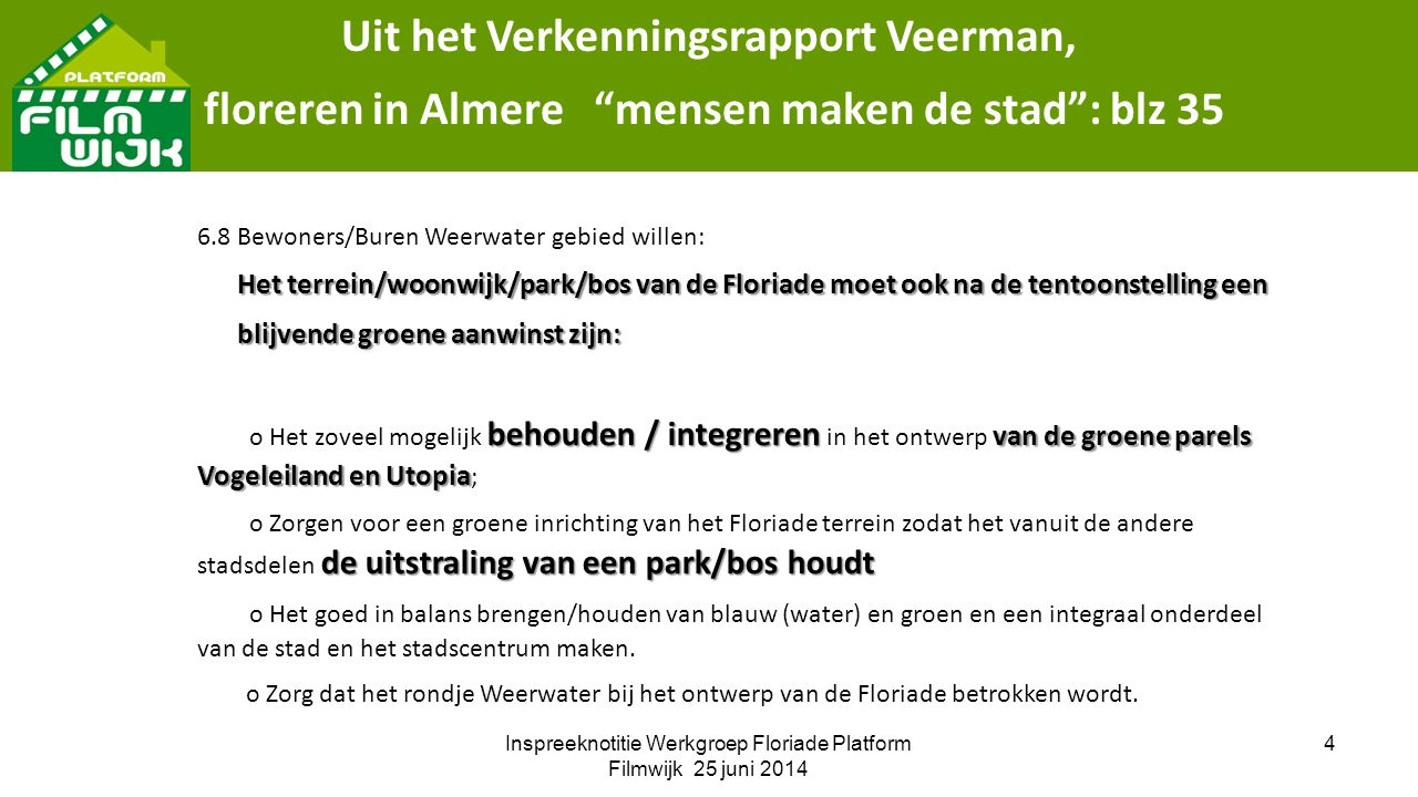 Inspreeknotitie Werkgroep Floriade Platform Filmwijk 25 juni 2014 4 Uit het Verkenningsrapport Veerman, floreren in Almere mensen maken de stad : blz 35 6.8 Bewoners/Buren Weerwater gebied willen: Het terrein/woonwijk/park/bos van de Floriade moet ook na de tentoonstelling een Het terrein/woonwijk/park/bos van de Floriade moet ook na de tentoonstelling een blijvende groene aanwinst zijn: blijvende groene aanwinst zijn: behouden / integreren van de groene parels Vogeleiland en Utopia o Het zoveel mogelijk behouden / integreren in het ontwerp van de groene parels Vogeleiland en Utopia ; de uitstraling van een park/bos houdt o Zorgen voor een groene inrichting van het Floriade terrein zodat het vanuit de andere stadsdelen de uitstraling van een park/bos houdt o Het goed in balans brengen/houden van blauw (water) en groen en een integraal onderdeel van de stad en het stadscentrum maken.