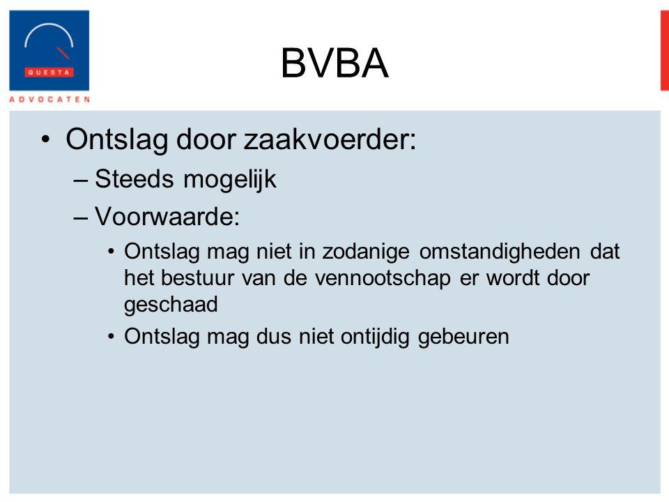 BVBA Ontslag door zaakvoerder: –Steeds mogelijk –Voorwaarde: Ontslag mag niet in zodanige omstandigheden dat het bestuur van de vennootschap er wordt door geschaad Ontslag mag dus niet ontijdig gebeuren