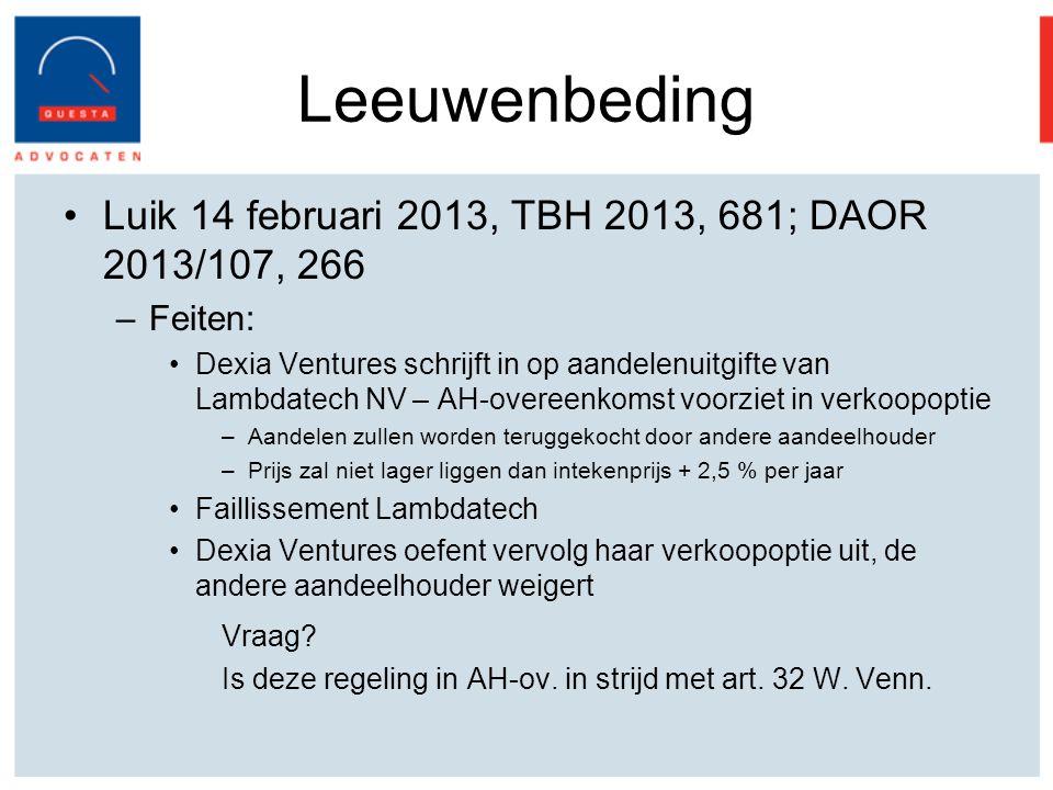 Leeuwenbeding Luik 14 februari 2013, TBH 2013, 681; DAOR 2013/107, 266 –Feiten: Dexia Ventures schrijft in op aandelenuitgifte van Lambdatech NV – AH-overeenkomst voorziet in verkoopoptie –Aandelen zullen worden teruggekocht door andere aandeelhouder –Prijs zal niet lager liggen dan intekenprijs + 2,5 % per jaar Faillissement Lambdatech Dexia Ventures oefent vervolg haar verkoopoptie uit, de andere aandeelhouder weigert Vraag.