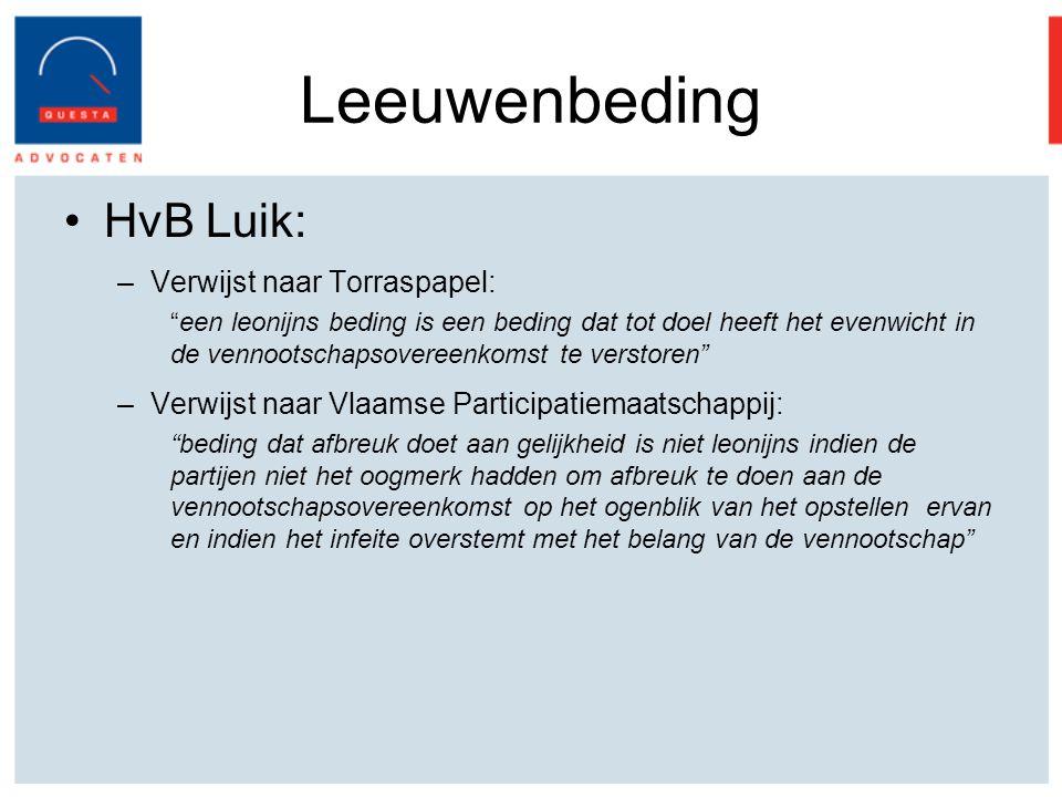Leeuwenbeding HvB Luik: –Verwijst naar Torraspapel: een leonijns beding is een beding dat tot doel heeft het evenwicht in de vennootschapsovereenkomst te verstoren –Verwijst naar Vlaamse Participatiemaatschappij: beding dat afbreuk doet aan gelijkheid is niet leonijns indien de partijen niet het oogmerk hadden om afbreuk te doen aan de vennootschapsovereenkomst op het ogenblik van het opstellen ervan en indien het infeite overstemt met het belang van de vennootschap