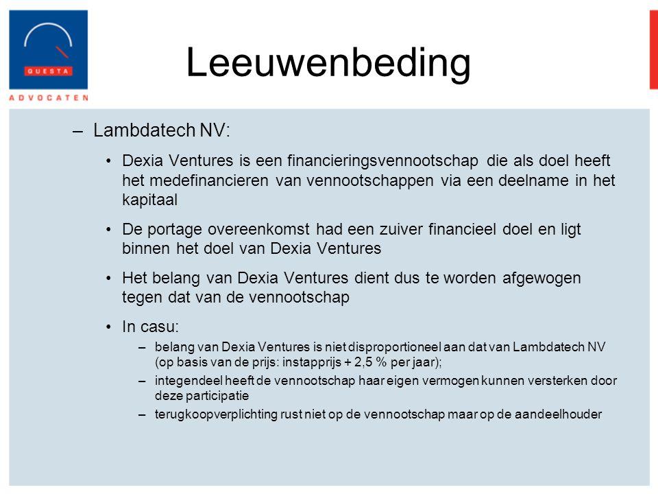 Leeuwenbeding –Lambdatech NV: Dexia Ventures is een financieringsvennootschap die als doel heeft het medefinancieren van vennootschappen via een deelname in het kapitaal De portage overeenkomst had een zuiver financieel doel en ligt binnen het doel van Dexia Ventures Het belang van Dexia Ventures dient dus te worden afgewogen tegen dat van de vennootschap In casu: –belang van Dexia Ventures is niet disproportioneel aan dat van Lambdatech NV (op basis van de prijs: instapprijs + 2,5 % per jaar); –integendeel heeft de vennootschap haar eigen vermogen kunnen versterken door deze participatie –terugkoopverplichting rust niet op de vennootschap maar op de aandeelhouder