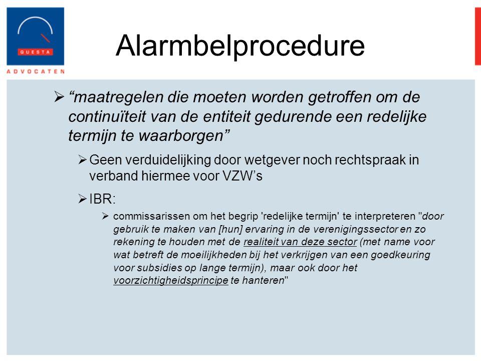 Alarmbelprocedure  maatregelen die moeten worden getroffen om de continuïteit van de entiteit gedurende een redelijke termijn te waarborgen  Geen verduidelijking door wetgever noch rechtspraak in verband hiermee voor VZW's  IBR:  commissarissen om het begrip redelijke termijn te interpreteren door gebruik te maken van [hun] ervaring in de verenigingssector en zo rekening te houden met de realiteit van deze sector (met name voor wat betreft de moeilijkheden bij het verkrijgen van een goedkeuring voor subsidies op lange termijn), maar ook door het voorzichtigheidsprincipe te hanteren