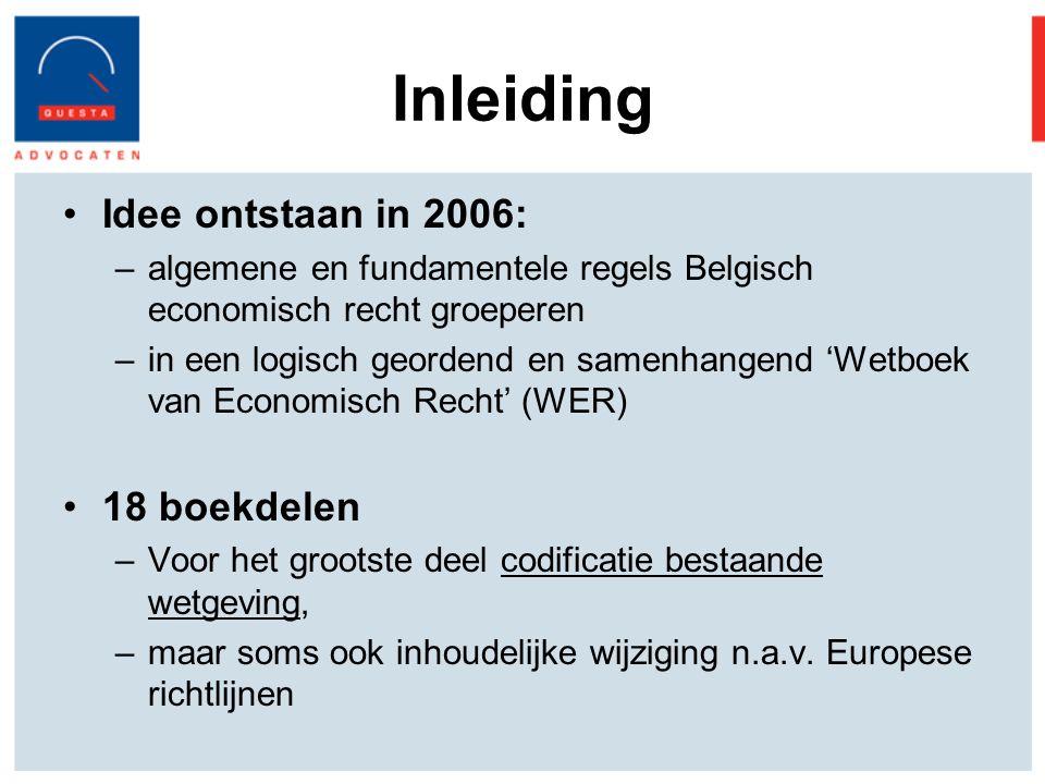Inleiding Idee ontstaan in 2006: –algemene en fundamentele regels Belgisch economisch recht groeperen –in een logisch geordend en samenhangend 'Wetboek van Economisch Recht' (WER) 18 boekdelen –Voor het grootste deel codificatie bestaande wetgeving, –maar soms ook inhoudelijke wijziging n.a.v.