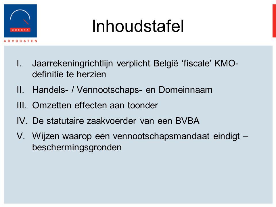 Inhoudstafel I.Jaarrekeningrichtlijn verplicht België 'fiscale' KMO- definitie te herzien II.Handels- / Vennootschaps- en Domeinnaam III.Omzetten effecten aan toonder IV.De statutaire zaakvoerder van een BVBA V.Wijzen waarop een vennootschapsmandaat eindigt – beschermingsgronden
